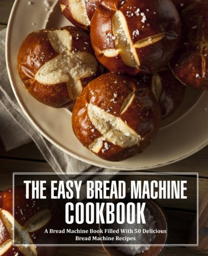 The Easy Bread Machine Cookbook: A Bread Machine Book Filled With 50 Delicious Bread Machine Recipes by BookSumo Press