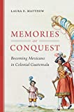img - for Memories of Conquest: Becoming Mexicano in Colonial Guatemala book / textbook / text book