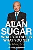 What You See Is What You Get: My Autobiography by Sugar, Alan 1 edition (2011) Alan Sugar