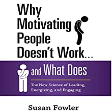 Why Motivating People Doesn't Work…and What Does: The New Science of Leading, Energizing, and Engaging (       UNABRIDGED) by Susan Fowler Narrated by Karen Saltus
