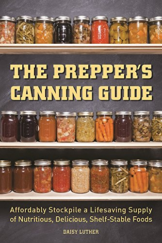 The Prepper's Canning Guide: Affordably Stockpile a Lifesaving Supply of Nutritious, Delicious, Shelf-Stable Foods by Daisy Luther