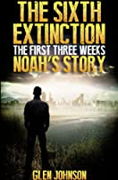 The Sixth Extinction: The First Three Weeks. (Noah's Story. Book 1)