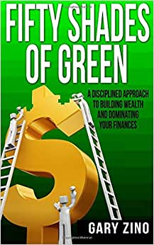 Fifty Shades Of Green: A Disciplined Approach To Managing Your Wealth And Dominating Your Finances