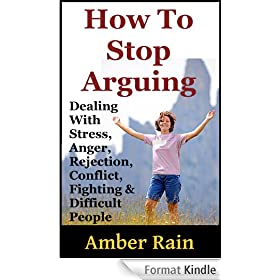 How To Stop Arguing: Dealing With Stress, Anger, Rejection, Conflict, Fighting and Difficult People (English Edition)
