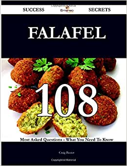 Falafel 108 Success Secrets - 108 Most Asked Questions On Falafel - What You Need To Know