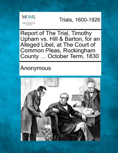 Report of The Trial, Timothy Upham vs. Hill & Barton, for an Alleged Libel, at The Court of Common Pleas, Rockingham County ... October Term, 1830
