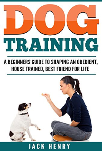 Dog Training: A Beginner's Guide To Shaping an Obedient, House Trained, Best Friend For Life