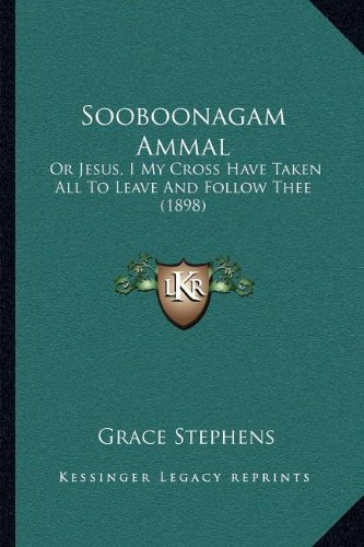 Sooboonagam Ammal: Or Jesus, I My Cross Have Taken All to Leave and Follow Thee (1898)