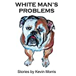 White Man's Problems: Stories | Kevin Morris