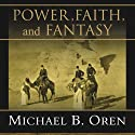 Power, Faith, and Fantasy: America in the Middle East, 1776 to the Present (       UNABRIDGED) by Michael B. Oren Narrated by Norman Dietz