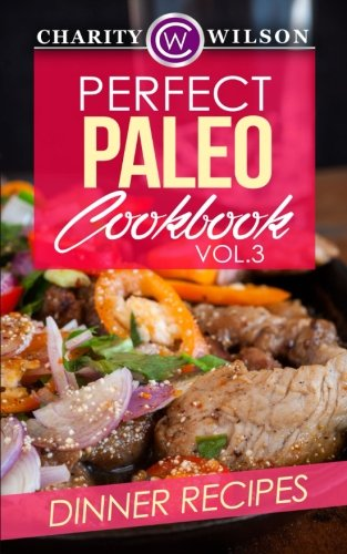 Perfect Paleo Cookbook: Vol.3 Dinner Recipes by Charity Wilson