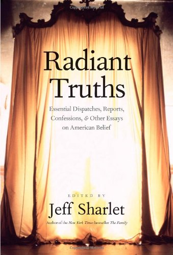 Radiant Truths: Essential Dispatches, Reports, Confessions, and Other Essays on American Belief