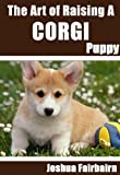 The Art of Raising a Corgi Puppy: From Puppyhood to Adult Dog (The Art of Raising Puppies From Puppyhood to Adult Dog)