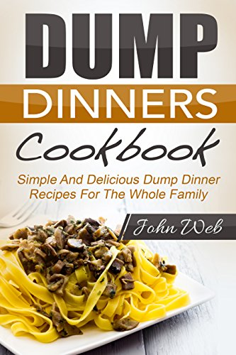 Dump Dinners: Dump Dinners Cookbook - Simple And Delicious Dump Dinner Recipes For The Whole Family (Pressure Cooker, Slow Cooker, Crock Pot) by John Web