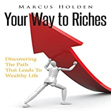 Your Way to Riches: Discovering the Path That Leads to Wealthy Life (       UNABRIDGED) by Marcus Holden Narrated by Troy McElfresh