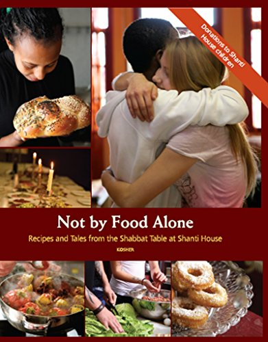 Not By The Food Alone: Recipes and Tales from the Shabbat Table at Shanti House by The Shanti House