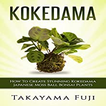 Kokedama: How to Create Stunning Kokedama Japanese Moss Ball Bonsai Plants Audiobook by Takayama Fuji Narrated by Jim D. Johnston