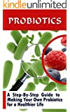 Probiotics: A Step-By-Step Guide To Making Your Own Probiotics For A Healthier Life