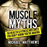Muscle Myths: 50 Health & Fitness Mistakes You Don't Know You're Making: Build Healthy Muscle | Michael Matthews