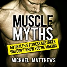 Muscle Myths: 50 Health & Fitness Mistakes You Don't Know You're Making: Build Healthy Muscle Audiobook by Michael Matthews Narrated by Jeff Justus