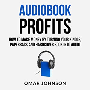 Audiobook Profits: How to Make Money by Turning Your Kindle, Paperback, and Hardcover Book into Audio | [Omar Johnson]