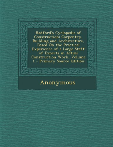 Radford's Cyclopedia of Construction: Carpentry, Building and Architecture, Based on the Practical Experience of a Large Staff of Experts in Actual Construction Work, Volume 1