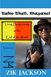 Take That, Mayans!: Living Dangerously at the End of the World, Vol. I