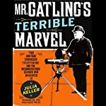 Mr. Gatling's Terrible Marvel: The Gun That Changed Everything | Julia Keller