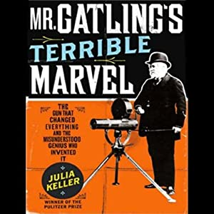 Mr. Gatling's Terrible Marvel: The Gun That Changed Everything | [Julia Keller]