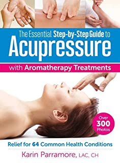 Book Cover: The Essential Step-by-Step Guide to Acupressure with Aromatherapy Treatments: Relief for 64 Common Health Conditions