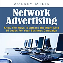 Network Advertising: Know the Ways to Attract the Right Kind of Leads for Your Business Campaign (       UNABRIDGED) by Aubrey Miles Narrated by Troy McElfresh