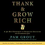 Thank & Grow Rich: A 30-Day Experiment in Shameless Gratitude and Unabashed Joy | Pam Grout
