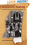 Mississippi Praying: Southern White Evangelicals and the Civil Rights Movement, 1945-1975