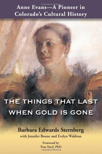 Anne Evans - A Pioneer in Colorado's Cultural History: THE THINGS THAT LAST WHEN GOLD IS GONE