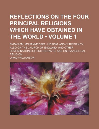 Reflections on the Four Principal Religions Which Have Obtained in the World (Volume 1); Paganism, Mohammedism, Judaism, and Christianity Also on the ... of Protestants and on Evangelical Religion