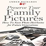 Preserve Your Family Pictures: How to Save Photo Heirlooms for Future Generations | Amber Richards