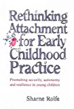 img - for Rethinking Attachment for Early Childhood Practice: Promoting Security, Autonomy and Resilience in Young Children [ RETHINKING ATTACHMENT FOR EARLY CHILDHOOD PRACTICE: PROMOTING SECURITY, AUTONOMY AND RESILIENCE IN YOUNG CHILDREN BY Rolfe, Sharne ( Author ) Apr-01-2005 book / textbook / text book