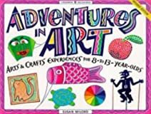 Adventures in Art: Arts & Crafts Experiences for 8-To 13-Year Olds (Williamson Kids Can! Series)