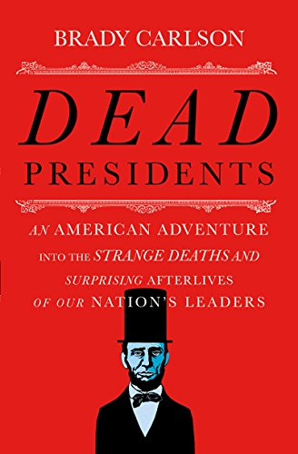 Dead Presidents: An American Adventure into the Strange Deaths and Surprising Afterlives of Our N…