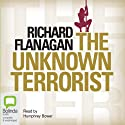 The Unknown Terrorist (       UNABRIDGED) by Richard Flanagan Narrated by Humphrey Bower