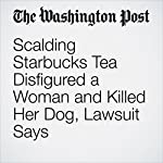 Scalding Starbucks Tea Disfigured a Woman and Killed Her Dog, Lawsuit Says | Amy B Wang