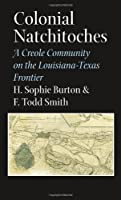 Colonial Natchitoches: A Creole Community on the Louisiana-Texas Frontier (Elma Dill Russell Spencer Series in the West and Southwest)
