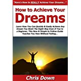 How to Achieve Your Dreams: Learn How You Can Quickly & Easily Achieve Any Dream You Want The Right Way Even If You're a Beginner, This New & Simple to Follow Guide Teaches You How Without Failing ~ Chris Down