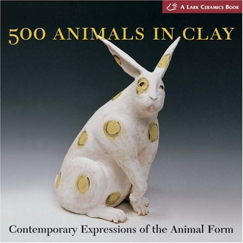 500 Animals in Clay: Contemporary Expressions of the Animal Form (500 Series) from Lark Books