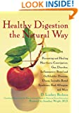 Healthy Digestion the Natural Way: Preventing and Healing Heartburn, Constipation, Gas, Diarrhea, Inflammatory Bowel and Gallbladder Diseases, Ulcers, Irritable Bowel Syndrome, and More