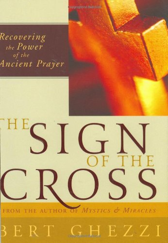 The Sign of the Cross: Recovering the Power of the Ancient Prayer, Ghezzi PhD, Bert