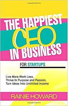 The Happiest CEO In Business For Startups: Live More Work Less, Thrive In Purpose And Passion, Turn Ideas Into Unlimited Income