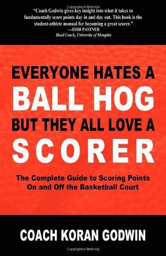Everyone Hates a Ball Hog But They All Love a Scorer: The Complete Guide to Scoring Points On and Off the Basketball Court