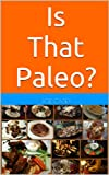 Is That Paleo? Paleo Food Lists, Tips, and Grocery Guides for the Paleo Diet