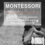 Montessori at Home Guide: Gentle Parenting Techniques to Help Your 2- to 6-Year-Old Learn Social Skills and Discipline | Rachel Peachey